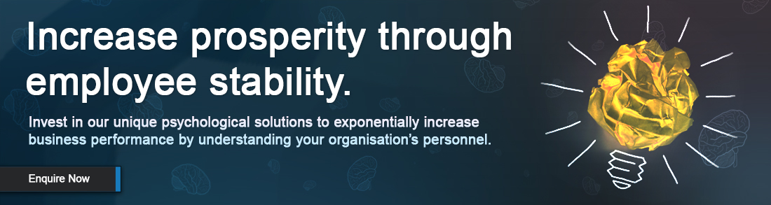 Increase prosperity through employee stability. Invest in our unique psychological solutions to exponentially increase business performance by understanding your organisation's personnel.