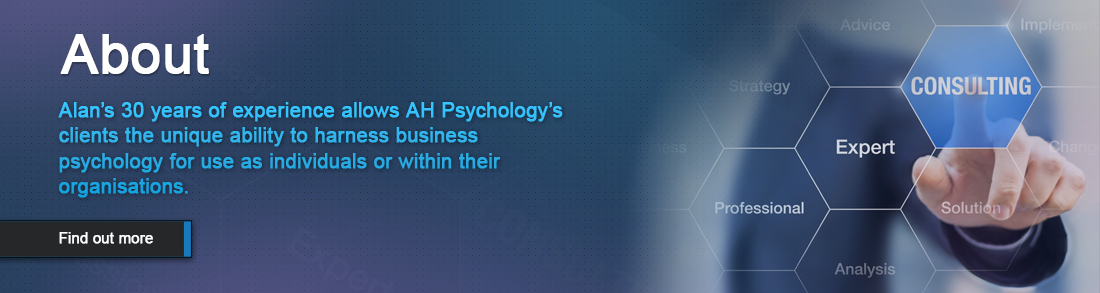Alan's 30 years of experience allows AH Psychology's clients the unique ability to harness business psychology for use as individuals or within their organisations. AH Psychology is here to help you and your business in realms beyond its current scope.